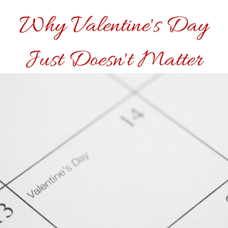 Why Valentine's Day Just Doesn't Matter
